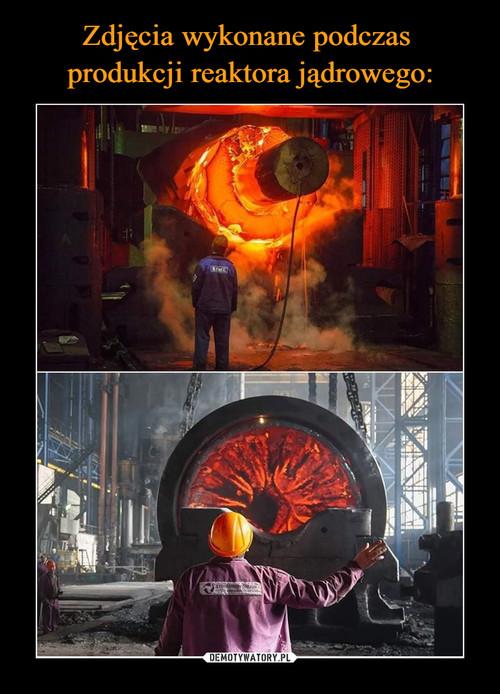 Zdjęcia wykonane podczas  produkcji reaktora jądrowego: