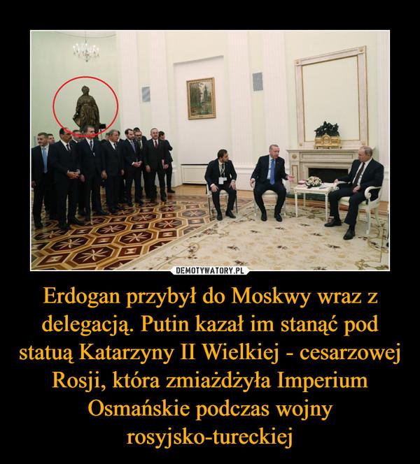 Erdogan przybył do Moskwy wraz z delegacją. Putin kazał im stanąć pod statuą Katarzyny II Wielkiej - cesarzowej Rosji, która zmiażdżyła Imperium Osmańskie podczas wojny rosyjsko-tureckiej –