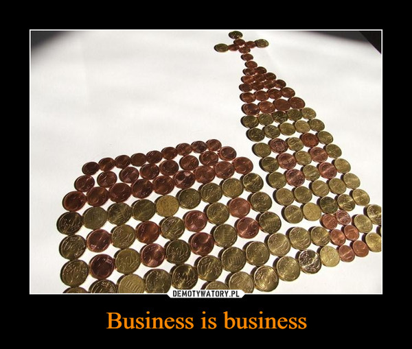 Business is business –