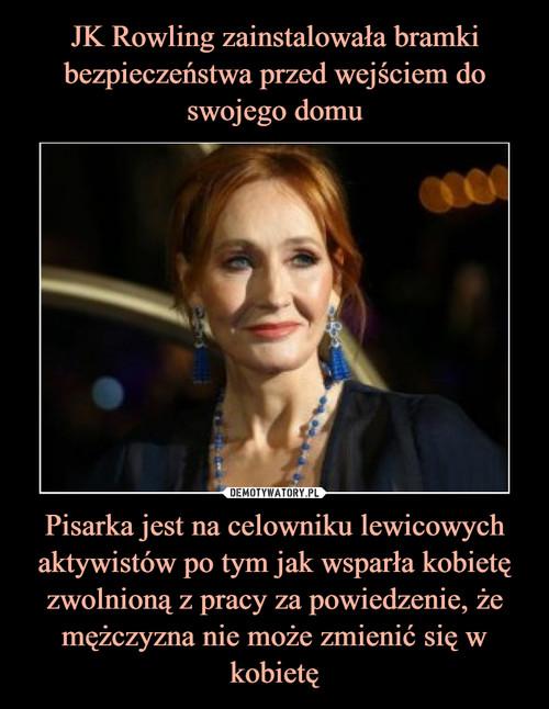 JK Rowling zainstalowała bramki bezpieczeństwa przed wejściem do swojego domu Pisarka jest na celowniku lewicowych aktywistów po tym jak wsparła kobietę zwolnioną z pracy za powiedzenie, że mężczyzna nie może zmienić się w kobietę