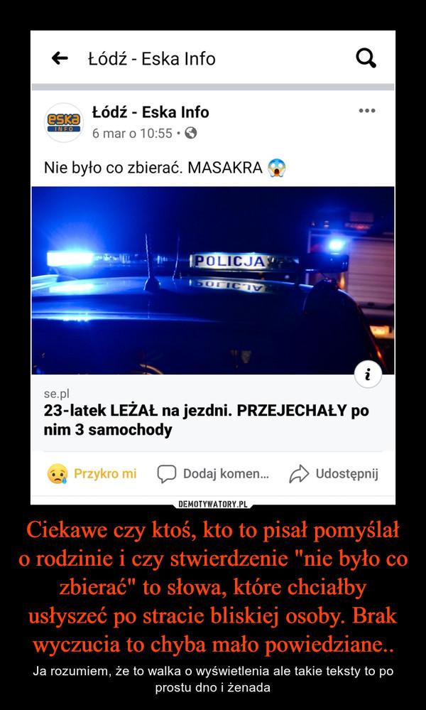 """Ciekawe czy ktoś, kto to pisał pomyślał o rodzinie i czy stwierdzenie """"nie było co zbierać"""" to słowa, które chciałby usłyszeć po stracie bliskiej osoby. Brak wyczucia to chyba mało powiedziane.. – Ja rozumiem, że to walka o wyświetlenia ale takie teksty to po prostu dno i żenada Łódź Eska Info Nie było co zbierać. masakra 23-latek leżał na jezdni. Przejechały po nim 3 samochody"""