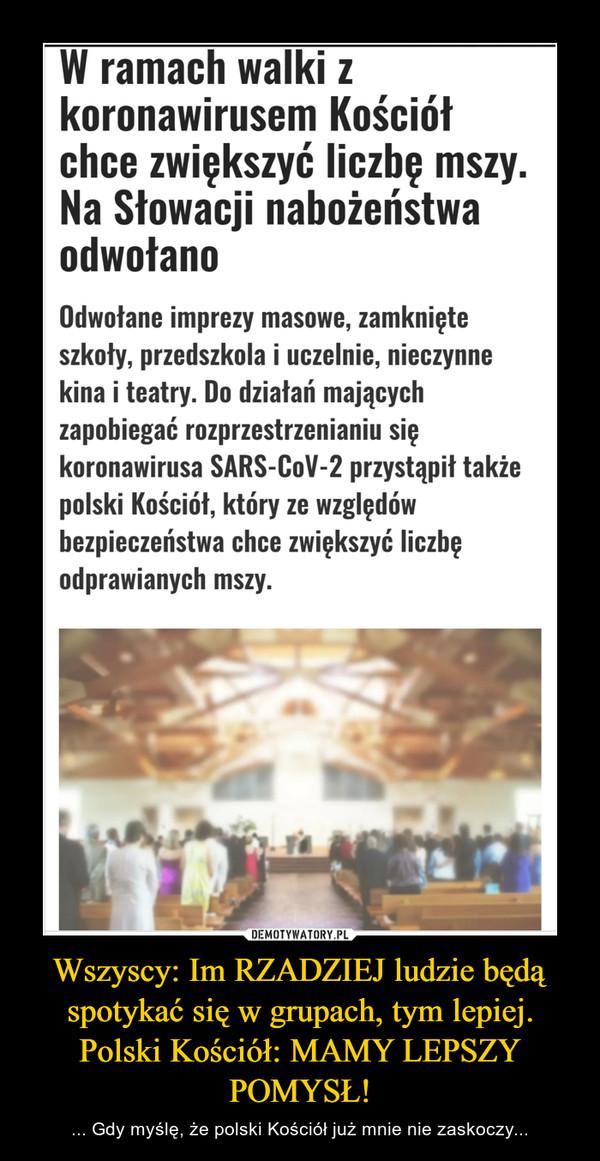 Wszyscy: Im RZADZIEJ ludzie będą spotykać się w grupach, tym lepiej.Polski Kościół: MAMY LEPSZY POMYSŁ! – ... Gdy myślę, że polski Kościół już mnie nie zaskoczy...