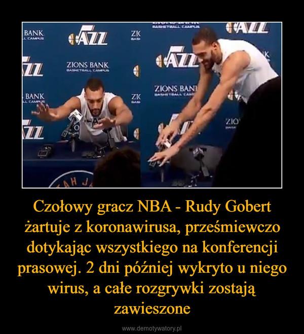 Czołowy gracz NBA - Rudy Gobert żartuje z koronawirusa, prześmiewczo dotykając wszystkiego na konferencji prasowej. 2 dni później wykryto u niego wirus, a całe rozgrywki zostają zawieszone –