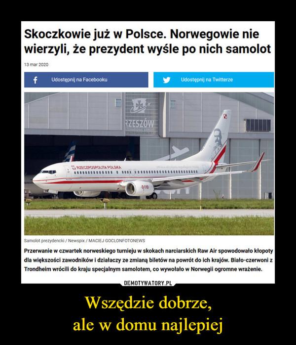 Wszędzie dobrze,ale w domu najlepiej –  Skoczkowie już w Polsce. Norwegowie niewierzyli, że prezydent wyśle po nich samolot13 mar 2020Udostępnij na FacebookuUdostępnij na TwitterzeRZESZÓWRZECZPOSPOLITA POLSKA0110Samolot prezydencki / Newspix / MACIEJ GOCLONFOTONEWSPrzerwanie w czwartek norweskiego turnieju w skokach narciarskich Raw Air spowodowało kłopotydla większości zawodników i działaczy ze zmianą biletów na powrót do ich krajów. Biało-czerwoni zTrondheim wrócili do kraju specjalnym samolotem, co wywołało w Norwegii ogromne wrażenie.