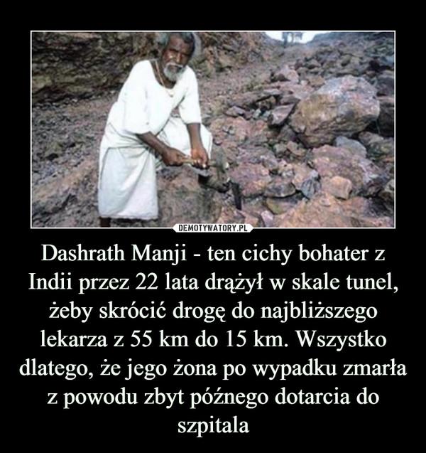 Dashrath Manji - ten cichy bohater z Indii przez 22 lata drążył w skale tunel, żeby skrócić drogę do najbliższego lekarza z 55 km do 15 km. Wszystko dlatego, że jego żona po wypadku zmarła z powodu zbyt późnego dotarcia do szpitala –