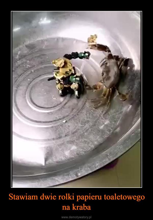 Stawiam dwie rolki papieru toaletowego na kraba –