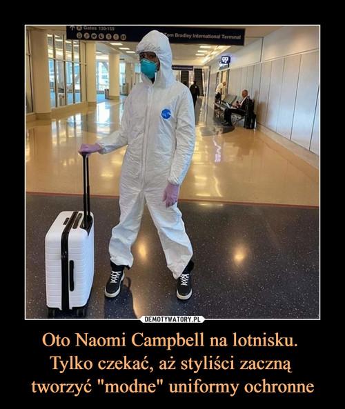 """Oto Naomi Campbell na lotnisku.  Tylko czekać, aż styliści zaczną  tworzyć """"modne"""" uniformy ochronne"""