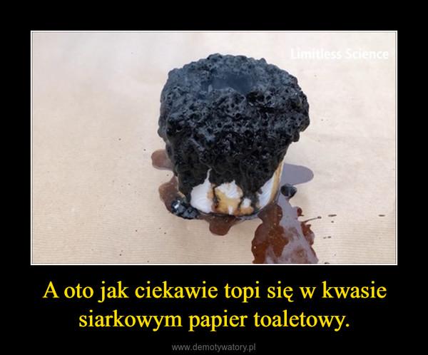 A oto jak ciekawie topi się w kwasie siarkowym papier toaletowy. –