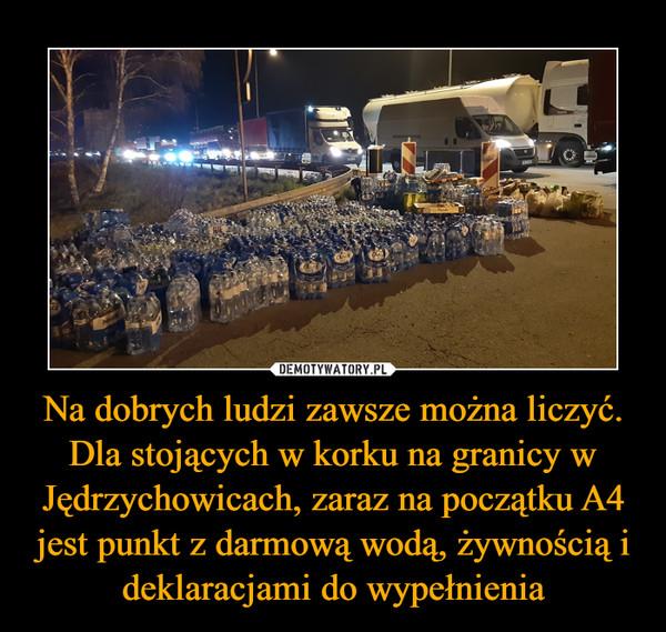 Na dobrych ludzi zawsze można liczyć. Dla stojących w korku na granicy w Jędrzychowicach, zaraz na początku A4 jest punkt z darmową wodą, żywnością i deklaracjami do wypełnienia –