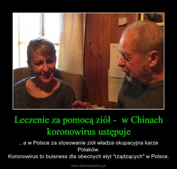 """Leczenie za pomocą ziół -  w Chinach koronowirus ustępuje – .. a w Polsce za stosowanie ziół władza okupacyjna karze Polaków.Koronowirus to buisness dla obecnych elyt """"rządzących"""" w Polsce."""