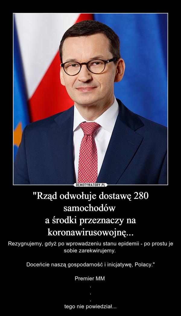 """""""Rząd odwołuje dostawę 280 samochodów a środki przeznaczy na koronawirusowojnę... – Rezygnujemy, gdyż po wprowadzeniu stanu epidemii - po prostu je sobie zarekwirujemy. Doceńcie naszą gospodarność i inicjatywę, Polacy.""""Premier MM ...tego nie powiedział..."""
