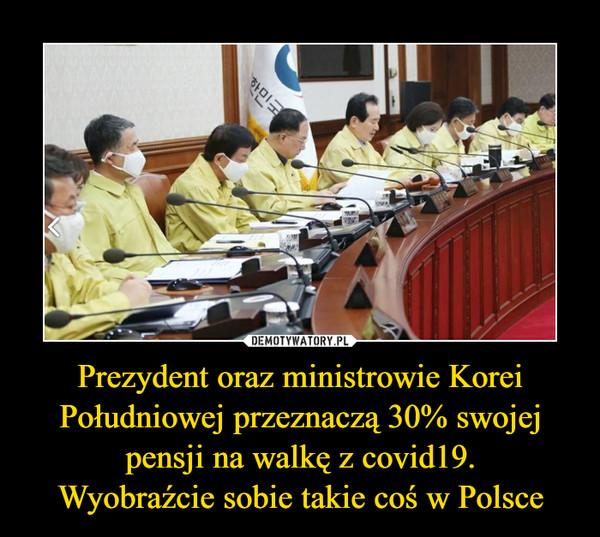 Prezydent oraz ministrowie Korei Południowej przeznaczą 30% swojej pensji na walkę z covid19.Wyobraźcie sobie takie coś w Polsce –