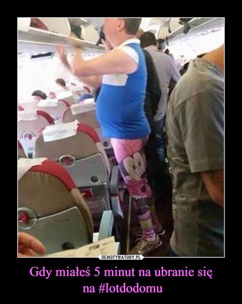 Gdy miałeś 5 minut na ubranie się  na #lotdodomu