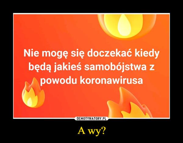 A wy? –