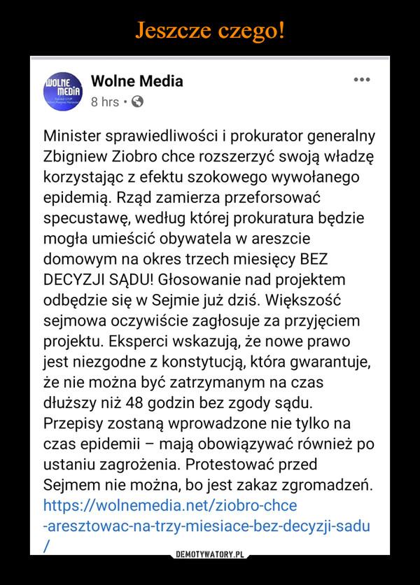 –  Wolne Media8 hrs • 0Minister sprawiedliwości i prokurator generalnyZbigniew Ziobro chce rozszerzyć swoją władzękorzystając z efektu szokowego wywołanegoepidemią. Rząd zamierza przeforsowaćspecustawę, według której prokuratura będziemogła umieścić obywatela w areszciedomowym na okres trzech miesięcy BEZDECYZJI SĄDU! Głosowanie nad projektemodbędzie się w Sejmie już dziś. Większośćsejmowa oczywiście zagłosuje za przyjęciemprojektu. Eksperci wskazują, że nowe prawojest niezgodne z konstytucją, która gwarantuje,że nie można być zatrzymanym na czasdłuższy niż 48 godzin bez zgody sądu.Przepisy zostaną wprowadzone nie tylko naczas epidemii - mają obowiązywać również poustaniu zagrożenia. Protestować przedSejmem nie można, bo jest zakaz zgromadzeń.https://wolnemedia.net/ziobro-chce-aresztowac-na-trzy-miesiace-bez-decyzji-sadu