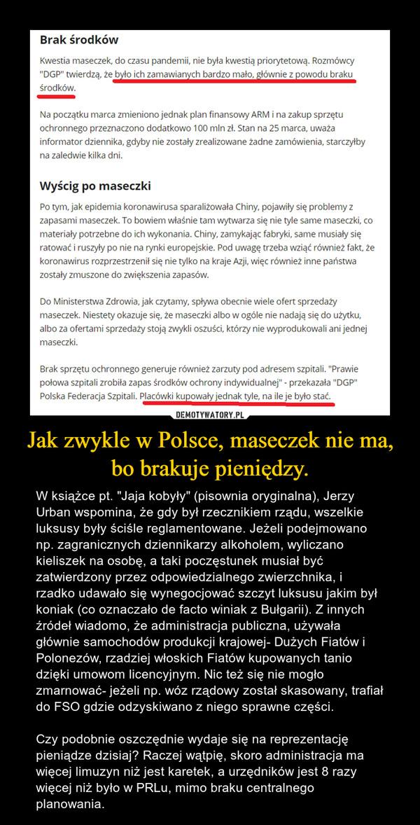 """Jak zwykle w Polsce, maseczek nie ma, bo brakuje pieniędzy. – W książce pt. """"Jaja kobyły"""" (pisownia oryginalna), Jerzy Urban wspomina, że gdy był rzecznikiem rządu, wszelkie luksusy były ściśle reglamentowane. Jeżeli podejmowano np. zagranicznych dziennikarzy alkoholem, wyliczano kieliszek na osobę, a taki poczęstunek musiał być zatwierdzony przez odpowiedzialnego zwierzchnika, i rzadko udawało się wynegocjować szczyt luksusu jakim był koniak (co oznaczało de facto winiak z Bułgarii). Z innych źródeł wiadomo, że administracja publiczna, używała głównie samochodów produkcji krajowej- Dużych Fiatów i Polonezów, rzadziej włoskich Fiatów kupowanych tanio dzięki umowom licencyjnym. Nic też się nie mogło zmarnować- jeżeli np. wóz rządowy został skasowany, trafiał do FSO gdzie odzyskiwano z niego sprawne części.Czy podobnie oszczędnie wydaje się na reprezentację pieniądze dzisiaj? Raczej wątpię, skoro administracja ma więcej limuzyn niż jest karetek, a urzędników jest 8 razy więcej niż było w PRLu, mimo braku centralnego planowania."""