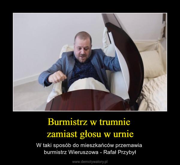 Burmistrz w trumnie zamiast głosu w urnie – W taki sposób do mieszkańców przemawia burmistrz Wieruszowa - Rafał Przybył