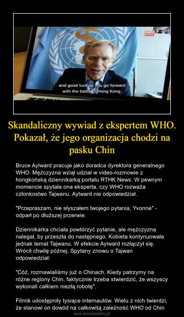 """Skandaliczny wywiad z ekspertem WHO. Pokazał, że jego organizacja chodzi na pasku Chin – Bruce Aylward pracuje jako doradca dyrektora generalnego WHO. Mężczyzna wziął udział w video-rozmowie z hongkońską dziennikarką portalu RTHK News. W pewnym momencie spytała ona eksperta, czy WHO rozważa członkostwo Tajwanu. Aylward nie odpowiedział.""""Przepraszam, nie słyszałem twojego pytania, Yvonne"""" - odparł po dłuższej przerwie.Dziennikarka chciała powtórzyć pytanie, ale mężczyzna nalegał, by przeszła do następnego. Kobieta kontynuowała jednak temat Tajwanu. W efekcie Aylward rozłączył się. Wrócił chwilę późnej. Spytany znowu o Tajwan odpowiedział:""""Cóż, rozmawialiśmy już o Chinach. Kiedy patrzymy na różne regiony Chin, faktycznie trzeba stwierdzić, że wszyscy wykonali całkiem niezłą robotę"""".Filmik udostępniły tysiące internautów. Wielu z nich twierdzi, że stanowi on dowód na całkowitą zależność WHO od Chin"""