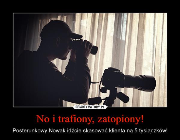No i trafiony, zatopiony! – Posterunkowy Nowak idźcie skasować klienta na 5 tysiączków!