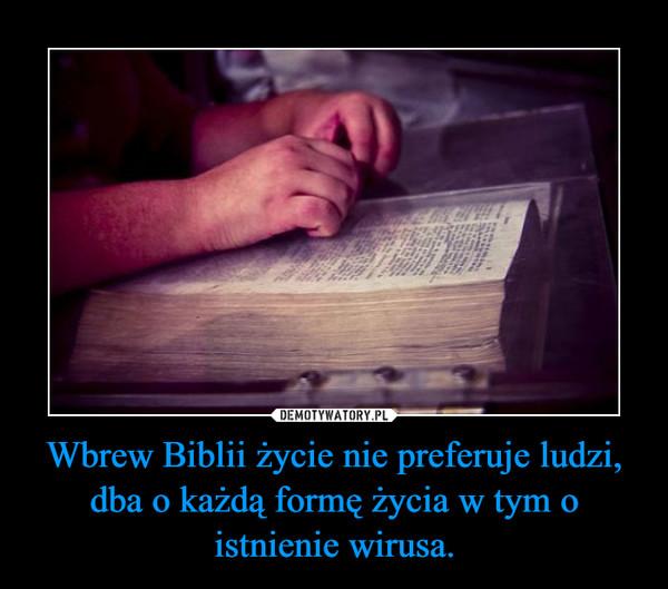 Wbrew Biblii życie nie preferuje ludzi, dba o każdą formę życia w tym o istnienie wirusa. –