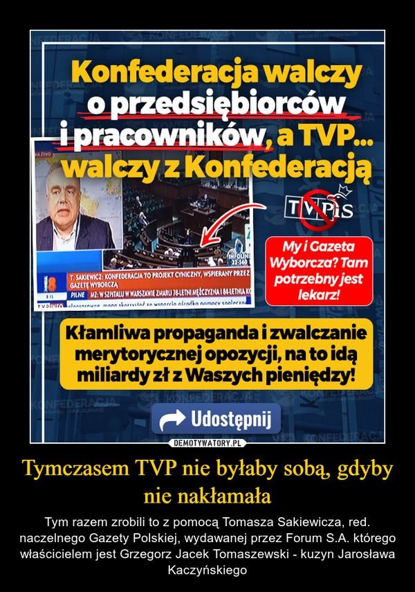 Tymczasem TVP nie byłaby sobą, gdyby nie nakłamała – Tym razem zrobili to z pomocą Tomasza Sakiewicza, red. naczelnego Gazety Polskiej, wydawanej przez Forum S.A. którego właścicielem jest Grzegorz Jacek Tomaszewski - kuzyn Jarosława Kaczyńskiego