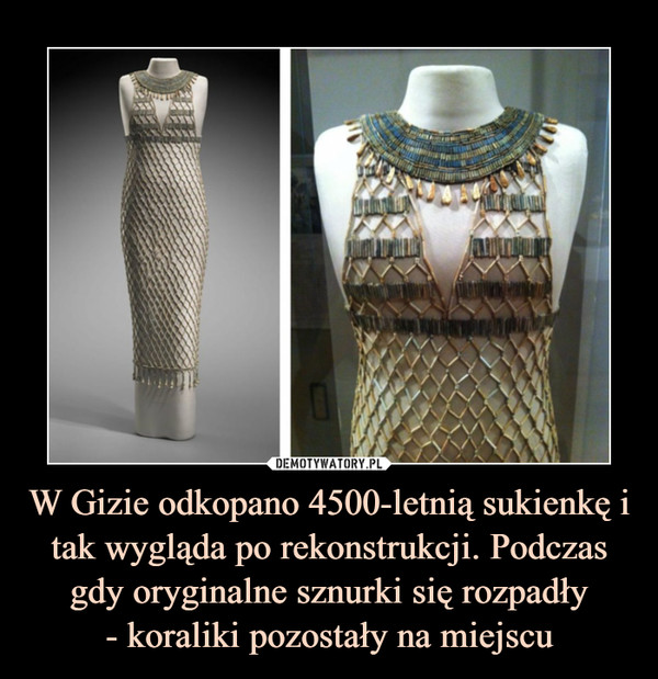 W Gizie odkopano 4500-letnią sukienkę i tak wygląda po rekonstrukcji. Podczas gdy oryginalne sznurki się rozpadły- koraliki pozostały na miejscu –