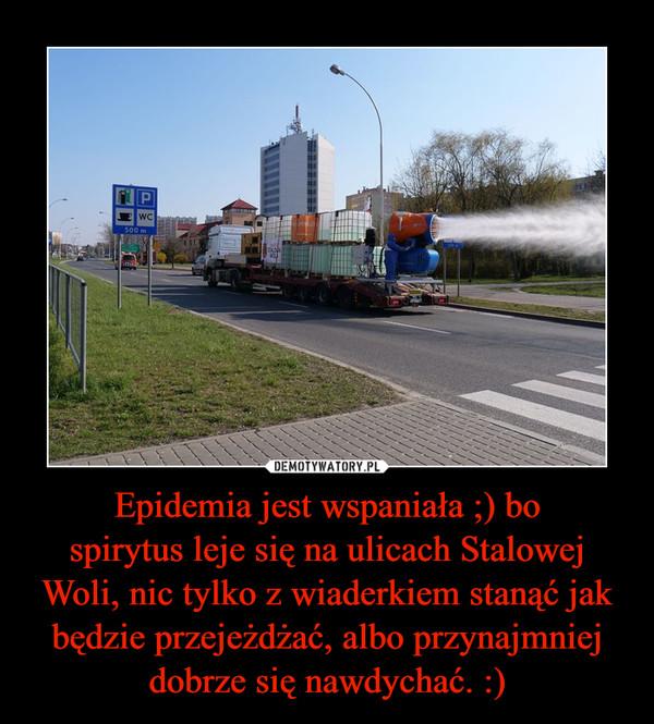 Epidemia jest wspaniała ;) bospirytus leje się na ulicach Stalowej Woli, nic tylko z wiaderkiem stanąć jak będzie przejeżdżać, albo przynajmniej dobrze się nawdychać. :) –