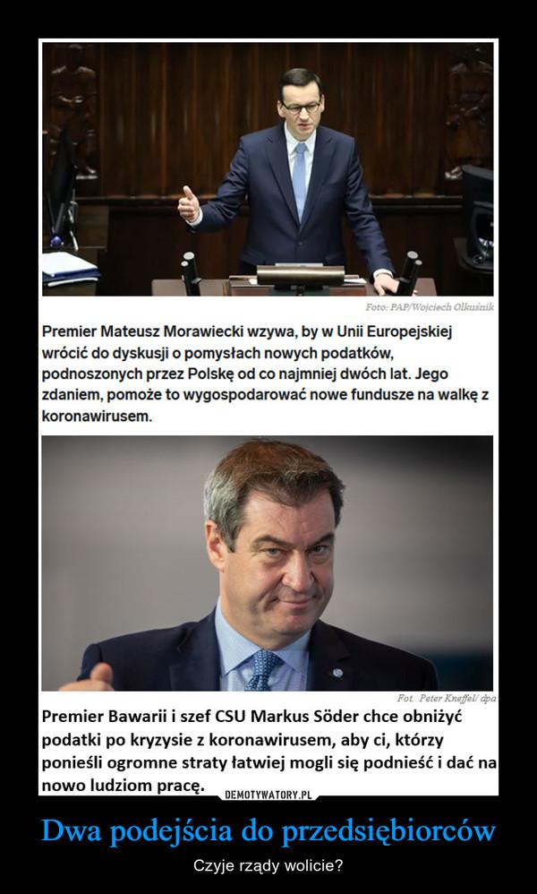 Dwa podejścia do przedsiębiorców – Czyje rządy wolicie? Premier Mateusz Morawiecki wzywa, by w Unii Europejskiej wrócić do dyskusji o pomysłach nowych podatków, podnoszonych przez Polskę od co najmniej dwóch lat. Jego zdaniem, pomoże to wygospodarować nowe fundusze na walkę z koronawirusem. Pot Pet, ' dp. Premier Bawarii i szef CSU Markus Sócler chce obniżyć podatki po kryzysie z koronawirusem, aby ci, którzy ponieśli ogromne straty łatwiej mogli się podnieść i dać m nowo ludziom prace.