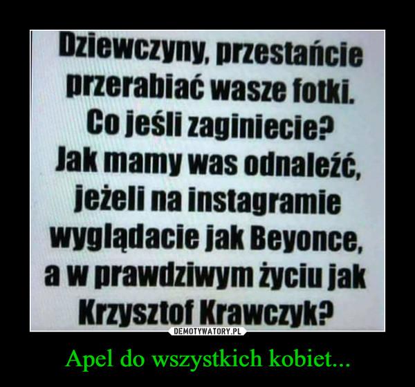 Apel do wszystkich kobiet... –  Dziewczyny, przestańcie przerabiać wasze fotki. Co jeśli zaginiecie? lak mamy was odnaleźć, jeżeli na instagramie wyglądacie jak Beyonce, a w prawdziwym życiu jak Krzysztof Krawczyk?