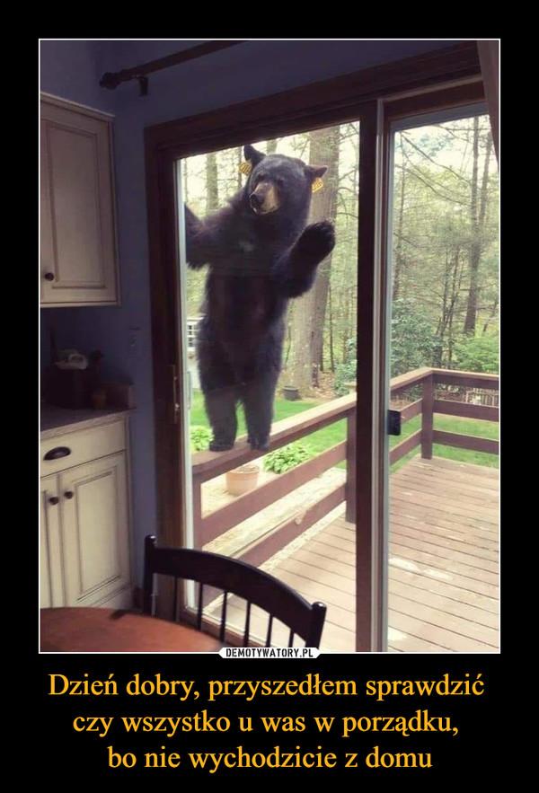 Dzień dobry, przyszedłem sprawdzić czy wszystko u was w porządku, bo nie wychodzicie z domu –