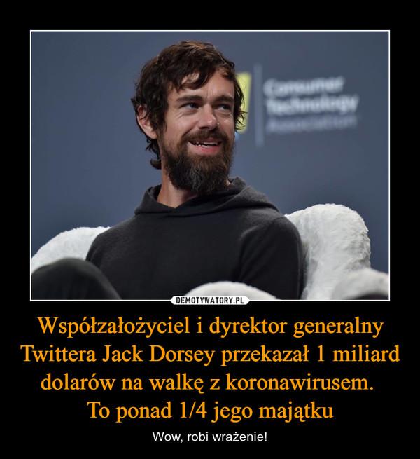 Współzałożyciel i dyrektor generalny Twittera Jack Dorsey przekazał 1 miliard dolarów na walkę z koronawirusem. To ponad 1/4 jego majątku – Wow, robi wrażenie!