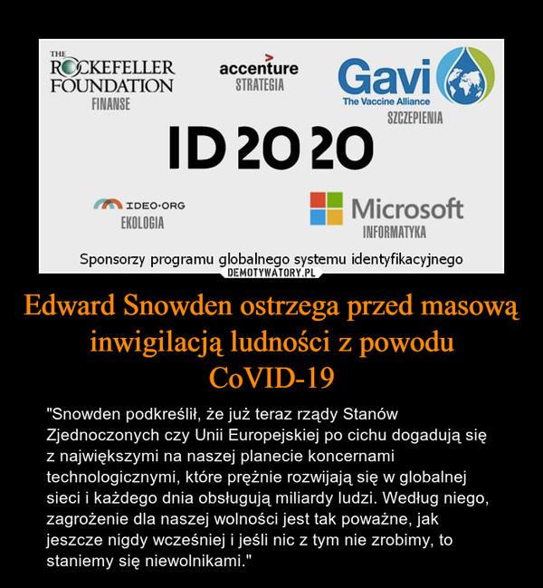 """Edward Snowden ostrzega przed masową inwigilacją ludności z powodu CoVID-19 – """"Snowden podkreślił, że już teraz rządy Stanów Zjednoczonych czy Unii Europejskiej po cichu dogadują się z największymi na naszej planecie koncernami technologicznymi, które prężnie rozwijają się w globalnej sieci i każdego dnia obsługują miliardy ludzi. Według niego, zagrożenie dla naszej wolności jest tak poważne, jak jeszcze nigdy wcześniej i jeśli nic z tym nie zrobimy, to staniemy się niewolnikami."""""""