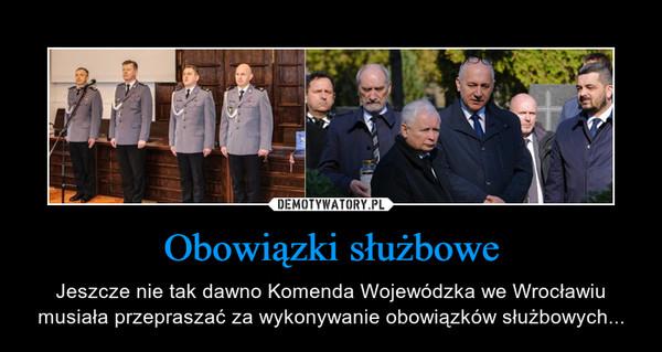 Obowiązki służbowe – Jeszcze nie tak dawno Komenda Wojewódzka we Wrocławiu musiała przepraszać za wykonywanie obowiązków służbowych...