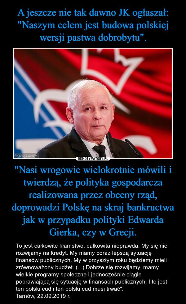 """""""Nasi wrogowie wielokrotnie mówili i twierdzą, że polityka gospodarcza realizowana przez obecny rząd, doprowadzi Polskę na skraj bankructwa jak w przypadku polityki Edwarda Gierka, czy w Grecji. – To jest całkowite kłamstwo, całkowita nieprawda. My się nie rozwijamy na kredyt. My mamy coraz lepszą sytuację finansów publicznych. My w przyszłym roku będziemy mieli zrównoważony budżet. (...) Dobrze się rozwijamy, mamy wielkie programy społeczne i jednocześnie ciągle poprawiającą się sytuację w finansach publicznych. I to jest ten polski cud i ten polski cud musi trwać"""".Tarnów, 22.09.2019 r."""