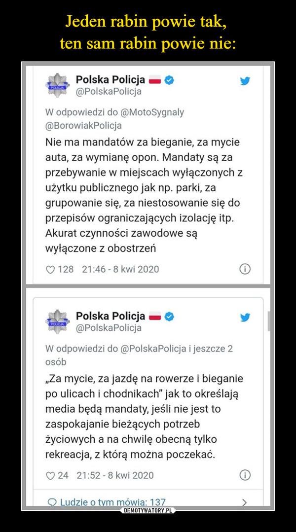 """–  Polska Policja @PolskaPolicja W odpowiedzi do @MotoSygnaly @BorowiakPolicja Nie ma mandatów za bieganie, za mycie auta, za wymianę opon. Mandaty są za przebywanie w miejscach wyłączonych z użytku publicznego jak np. parki, za grupowanie się, za niestosowanie się do przepisów ograniczających izolację itp. Akurat czynności zawodowe są wyłączone z obostrzeń 128 21:46 - 8 kwi 2020 Polska Policja @PolskaPolicja W odpowiedzi do @PolskaPolicja i jeszcze 2 osób """"Za mycie, za jazdę na rowerze i bieganie po ulicach i chodnikach"""" jak to określają media będą mandaty, jeśli nie jest to zaspokajanie bieżących potrzeb życiowych a na chwilę obecną tylko rekreacja, z którą można poczekać."""