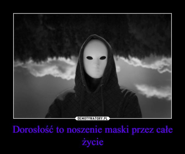 Dorosłość to noszenie maski przez całe życie –