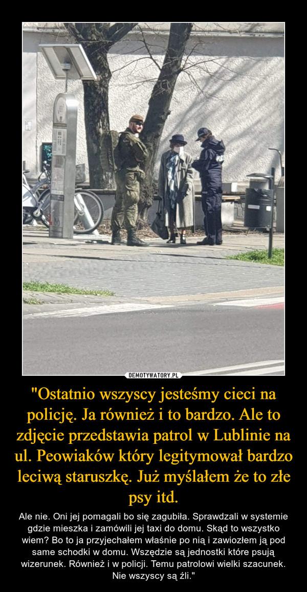 """""""Ostatnio wszyscy jesteśmy cieci na policję. Ja również i to bardzo. Ale to zdjęcie przedstawia patrol w Lublinie na ul. Peowiaków który legitymował bardzo leciwą staruszkę. Już myślałem że to złe psy itd. – Ale nie. Oni jej pomagali bo się zagubiła. Sprawdzali w systemie gdzie mieszka i zamówili jej taxi do domu. Skąd to wszystko wiem? Bo to ja przyjechałem właśnie po nią i zawiozłem ją pod same schodki w domu. Wszędzie są jednostki które psują wizerunek. Również i w policji. Temu patrolowi wielki szacunek. Nie wszyscy są źli."""""""