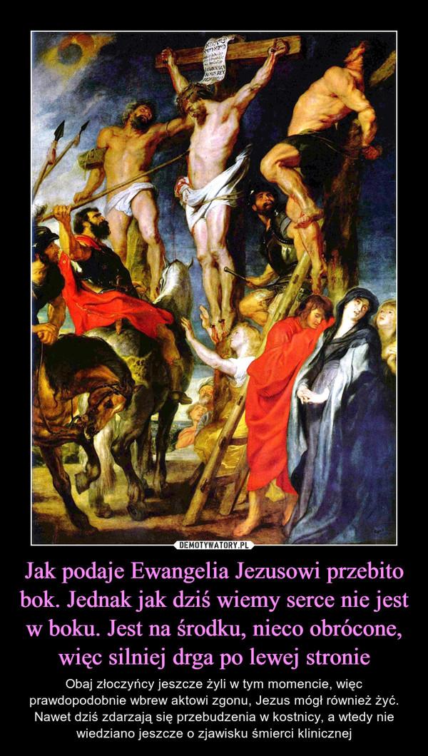Jak podaje Ewangelia Jezusowi przebito bok. Jednak jak dziś wiemy serce nie jest w boku. Jest na środku, nieco obrócone, więc silniej drga po lewej stronie – Obaj złoczyńcy jeszcze żyli w tym momencie, więc prawdopodobnie wbrew aktowi zgonu, Jezus mógł również żyć. Nawet dziś zdarzają się przebudzenia w kostnicy, a wtedy nie wiedziano jeszcze o zjawisku śmierci klinicznej