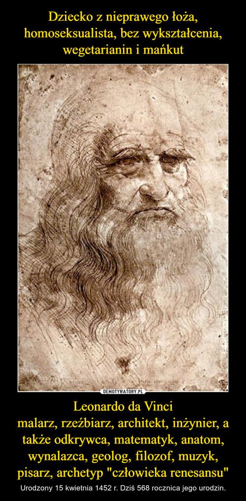 """Dziecko z nieprawego łoża, homoseksualista, bez wykształcenia, wegetarianin i mańkut Leonardo da Vinci malarz, rzeźbiarz, architekt, inżynier, a także odkrywca, matematyk, anatom, wynalazca, geolog, filozof, muzyk, pisarz, archetyp """"człowieka renesansu"""""""