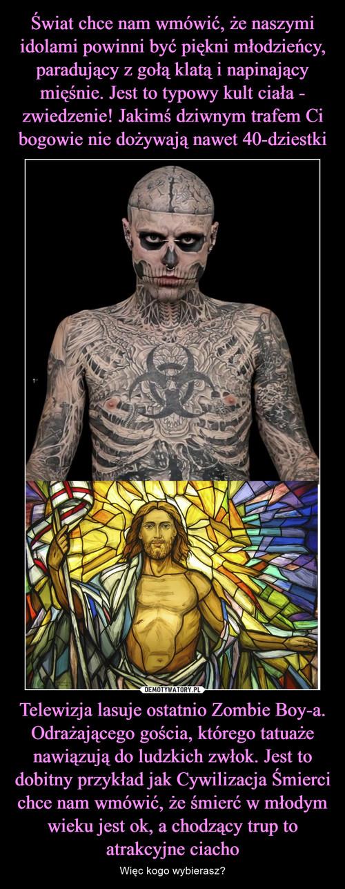 Świat chce nam wmówić, że naszymi idolami powinni być piękni młodzieńcy, paradujący z gołą klatą i napinający mięśnie. Jest to typowy kult ciała - zwiedzenie! Jakimś dziwnym trafem Ci bogowie nie dożywają nawet 40-dziestki Telewizja lasuje ostatnio Zombie Boy-a. Odrażającego gościa, którego tatuaże nawiązują do ludzkich zwłok. Jest to dobitny przykład jak Cywilizacja Śmierci chce nam wmówić, że śmierć w młodym wieku jest ok, a chodzący trup to atrakcyjne ciacho