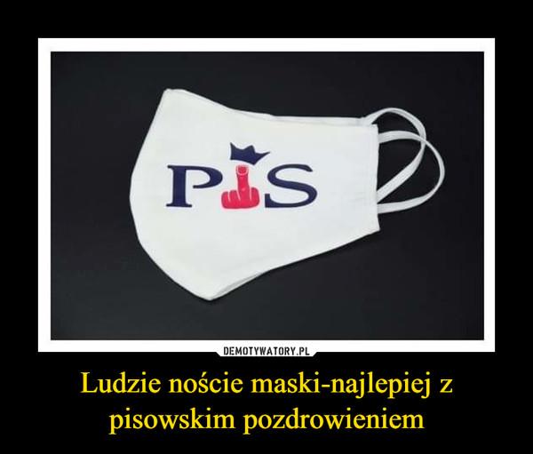 Ludzie noście maski-najlepiej z pisowskim pozdrowieniem –