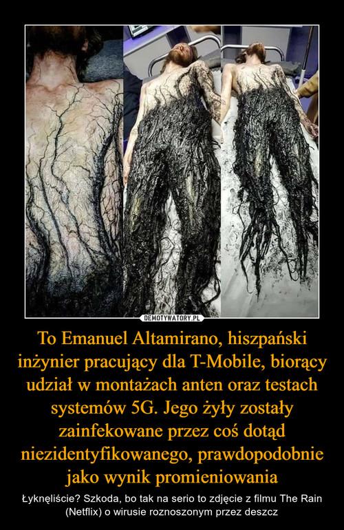 To Emanuel Altamirano, hiszpański inżynier pracujący dla T-Mobile, biorący udział w montażach anten oraz testach systemów 5G. Jego żyły zostały zainfekowane przez coś dotąd niezidentyfikowanego, prawdopodobnie jako wynik promieniowania