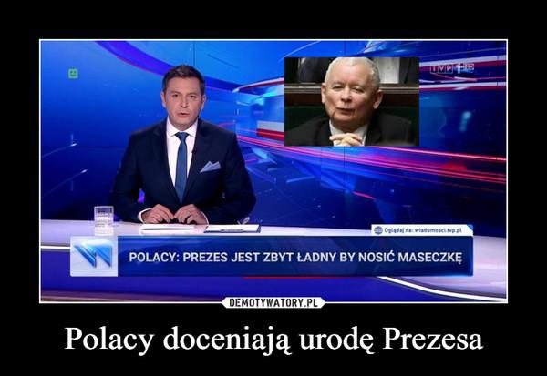 Polacy doceniają urodę Prezesa –