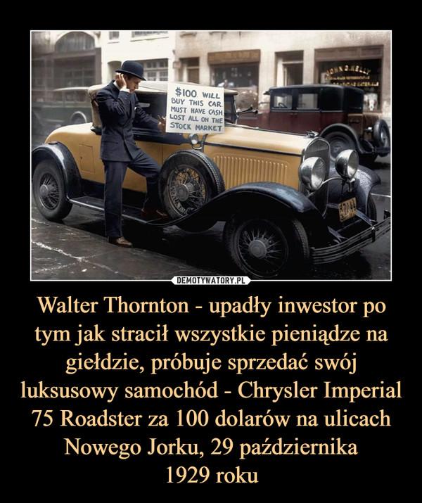 Walter Thornton - upadły inwestor po tym jak stracił wszystkie pieniądze na giełdzie, próbuje sprzedać swój luksusowy samochód - Chrysler Imperial 75 Roadster za 100 dolarów na ulicach Nowego Jorku, 29 października1929 roku –