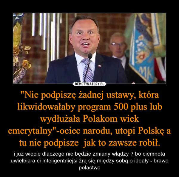 """""""Nie podpiszę żadnej ustawy, która likwidowałaby program 500 plus lub wydłużała Polakom wiek emerytalny""""-ociec narodu, utopi Polskę a tu nie podpisze  jak to zawsze robił. – i już wiecie dlaczego nie będzie zmiany włądzy ? bo ciemnota uwielbia a ci inteligentniejsi żrą się między sobą o ideały - brawo polactwo"""