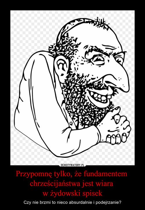 Przypomnę tylko, że fundamentem  chrześcijaństwa jest wiara  w żydowski spisek