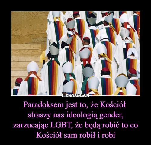 Paradoksem jest to, że Kościół  straszy nas ideologią gender, zarzucając LGBT, że będą robić to co Kościół sam robił i robi
