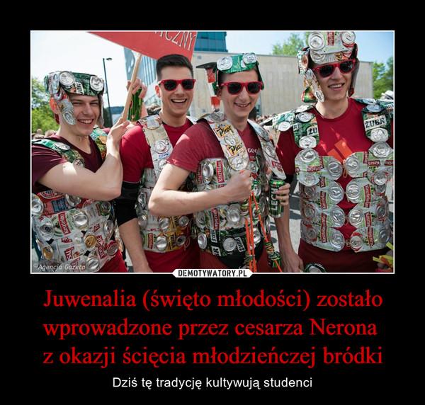 Juwenalia (święto młodości) zostało wprowadzone przez cesarza Nerona z okazji ścięcia młodzieńczej bródki – Dziś tę tradycję kultywują studenci
