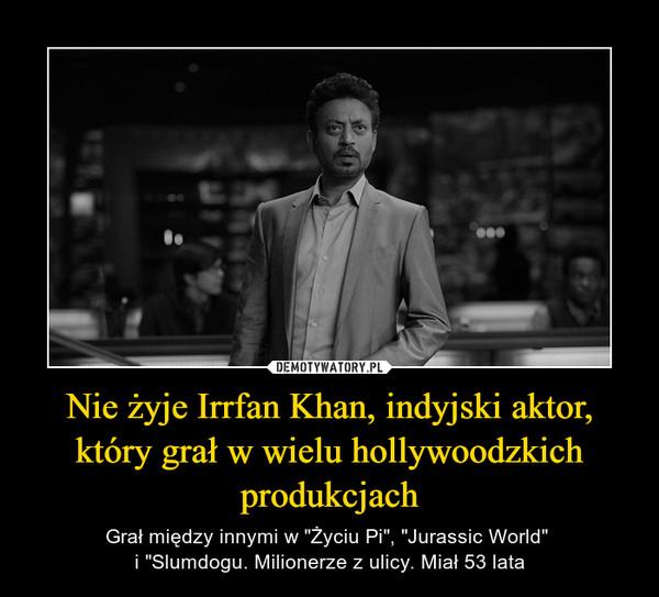 """Nie żyje Irrfan Khan, indyjski aktor, który grał w wielu hollywoodzkich produkcjach – Grał między innymi w """"Życiu Pi"""", """"Jurassic World"""" i """"Slumdogu. Milionerze z ulicy. Miał 53 lata"""