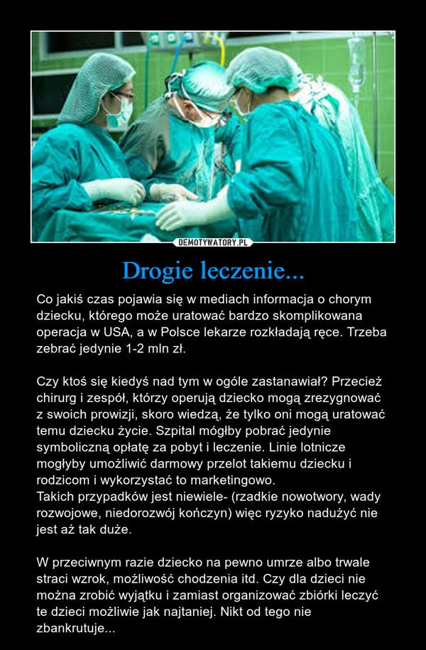 Drogie leczenie... – Co jakiś czas pojawia się w mediach informacja o chorym dziecku, którego może uratować bardzo skomplikowana operacja w USA, a w Polsce lekarze rozkładają ręce. Trzeba zebrać jedynie 1-2 mln zł.Czy ktoś się kiedyś nad tym w ogóle zastanawiał? Przecież chirurg i zespół, którzy operują dziecko mogą zrezygnować z swoich prowizji, skoro wiedzą, że tylko oni mogą uratować temu dziecku życie. Szpital mógłby pobrać jedynie symboliczną opłatę za pobyt i leczenie. Linie lotnicze mogłyby umożliwić darmowy przelot takiemu dziecku i rodzicom i wykorzystać to marketingowo. Takich przypadków jest niewiele- (rzadkie nowotwory, wady rozwojowe, niedorozwój kończyn) więc ryzyko nadużyć nie jest aż tak duże.   W przeciwnym razie dziecko na pewno umrze albo trwale straci wzrok, możliwość chodzenia itd. Czy dla dzieci nie można zrobić wyjątku i zamiast organizować zbiórki leczyć te dzieci możliwie jak najtaniej. Nikt od tego nie zbankrutuje...
